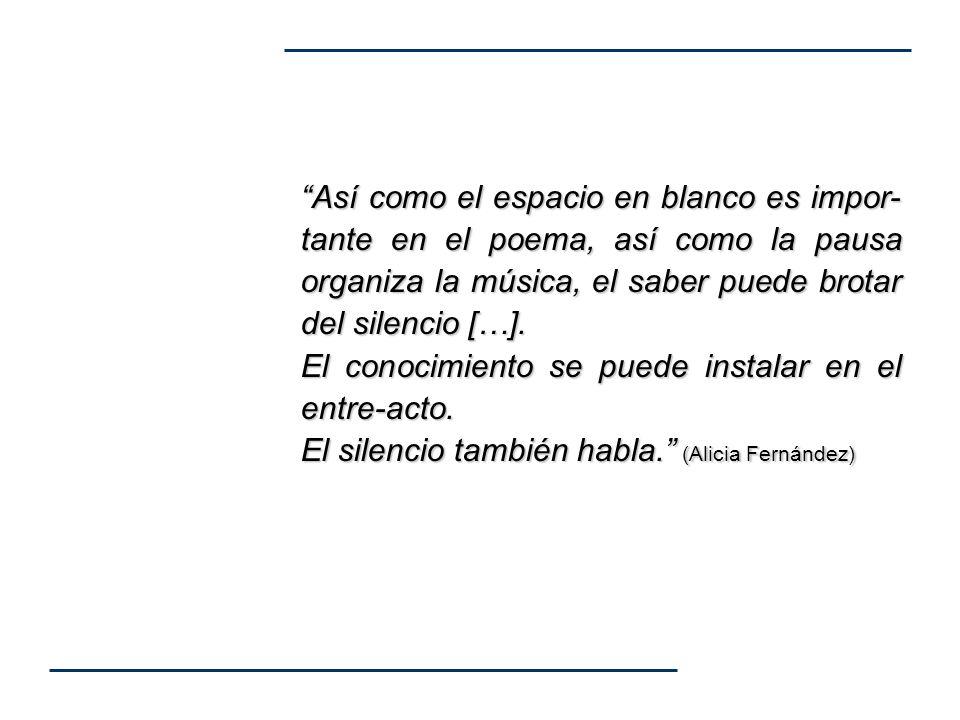 Así como el espacio en blanco es impor-tante en el poema, así como la pausa organiza la música, el saber puede brotar del silencio […].